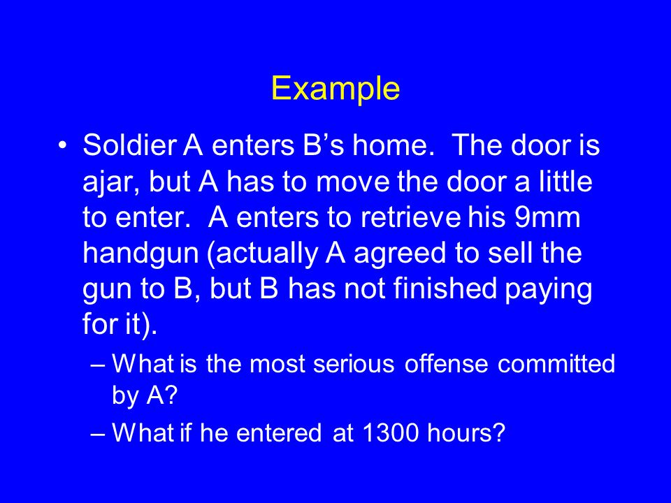 Example Soldier A enters B's home. The door is ajar, but A has to move the door a little to enter. A enters to retrieve his 9mm handgun (actually A ag