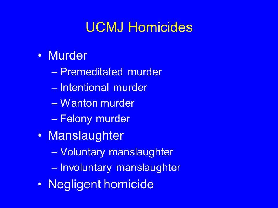UCMJ Homicides Murder –Premeditated murder –Intentional murder –Wanton murder –Felony murder Manslaughter –Voluntary manslaughter –Involuntary manslaughter Negligent homicide