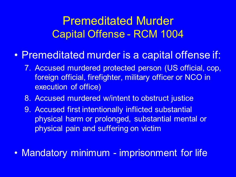 Premeditated Murder Capital Offense - RCM 1004 Premeditated murder is a capital offense if: 7.Accused murdered protected person (US official, cop, foreign official, firefighter, military officer or NCO in execution of office) 8.Accused murdered w/intent to obstruct justice 9.Accused first intentionally inflicted substantial physical harm or prolonged, substantial mental or physical pain and suffering on victim Mandatory minimum - imprisonment for life