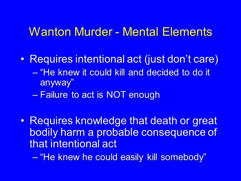 "Wanton Murder - Mental Elements Requires intentional act (just don't care) –""He knew it could kill and decided to do it anyway"" –Failure to act is NOT"