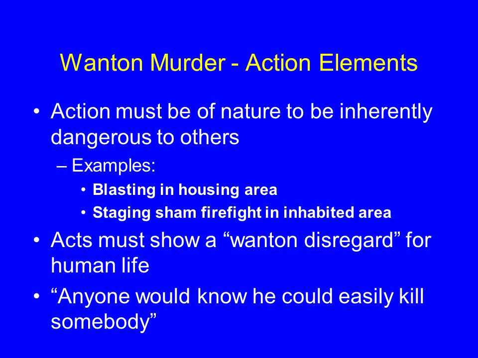 Wanton Murder - Action Elements Action must be of nature to be inherently dangerous to others –Examples: Blasting in housing area Staging sham firefig