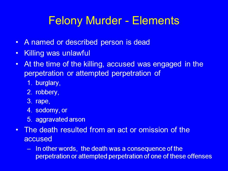 Felony Murder - Elements A named or described person is dead Killing was unlawful At the time of the killing, accused was engaged in the perpetration