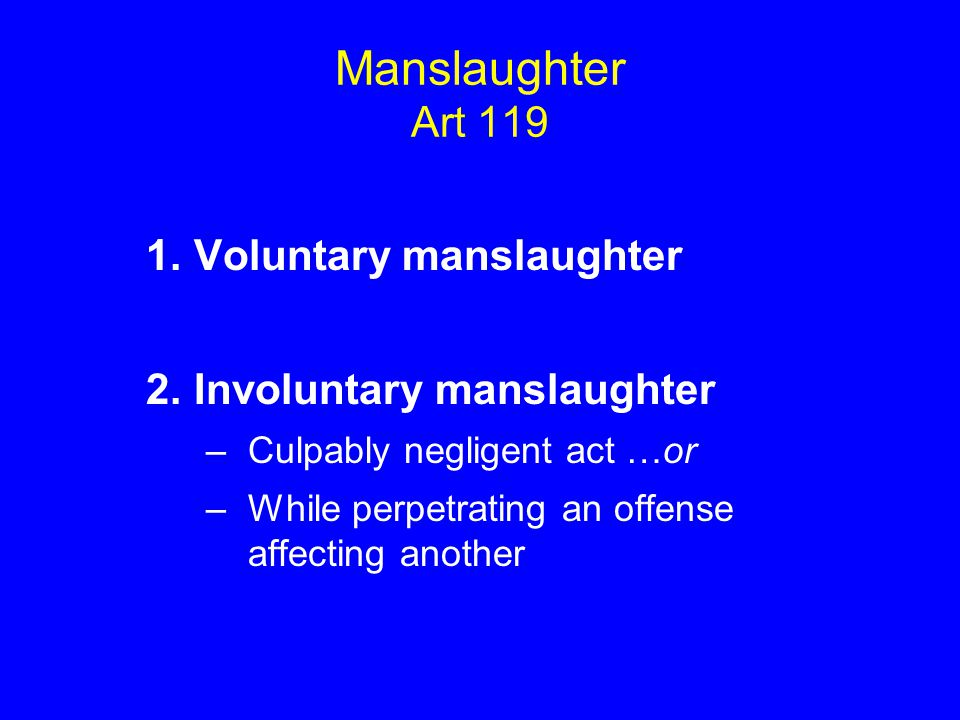 Manslaughter Art 119 1.Voluntary manslaughter 2.Involuntary manslaughter –Culpably negligent act …or –While perpetrating an offense affecting another