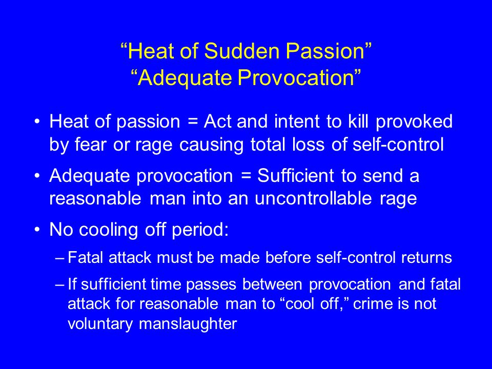 Heat of Sudden Passion Adequate Provocation Heat of passion = Act and intent to kill provoked by fear or rage causing total loss of self-control Adequate provocation = Sufficient to send a reasonable man into an uncontrollable rage No cooling off period: –Fatal attack must be made before self-control returns –If sufficient time passes between provocation and fatal attack for reasonable man to cool off, crime is not voluntary manslaughter
