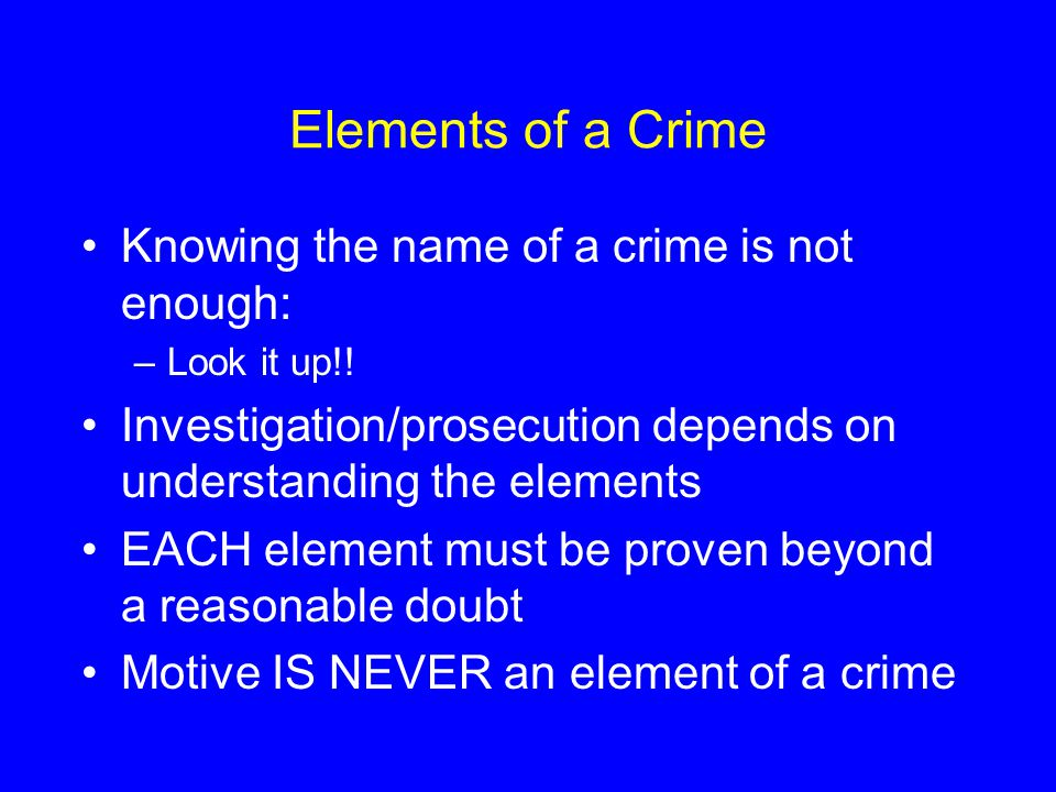 Elements of a Crime Knowing the name of a crime is not enough: –Look it up!! Investigation/prosecution depends on understanding the elements EACH elem