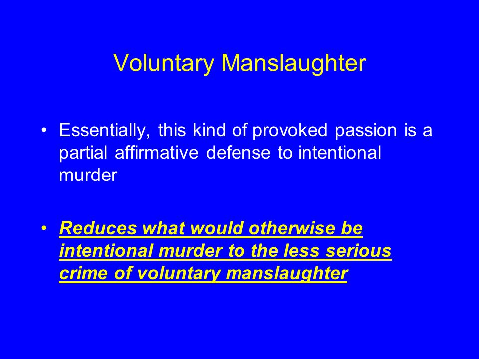 Voluntary Manslaughter Essentially, this kind of provoked passion is a partial affirmative defense to intentional murder Reduces what would otherwise