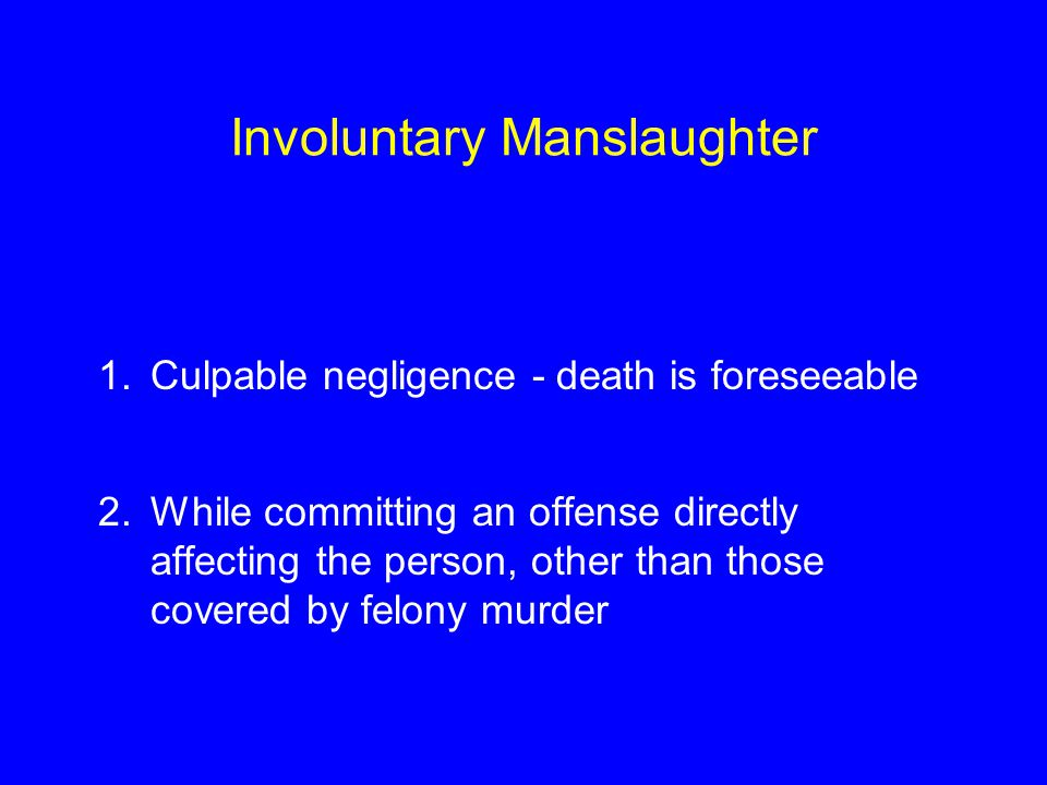 Involuntary Manslaughter 1.Culpable negligence - death is foreseeable 2.While committing an offense directly affecting the person, other than those covered by felony murder