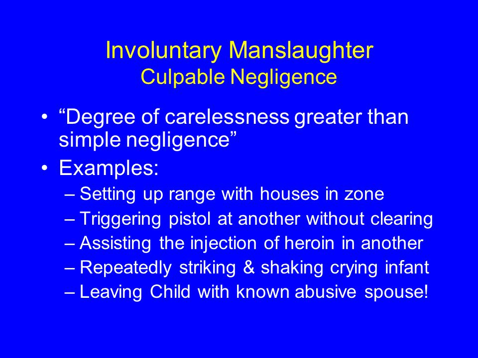 Involuntary Manslaughter Culpable Negligence Degree of carelessness greater than simple negligence Examples: –Setting up range with houses in zone –Triggering pistol at another without clearing –Assisting the injection of heroin in another –Repeatedly striking & shaking crying infant –Leaving Child with known abusive spouse!