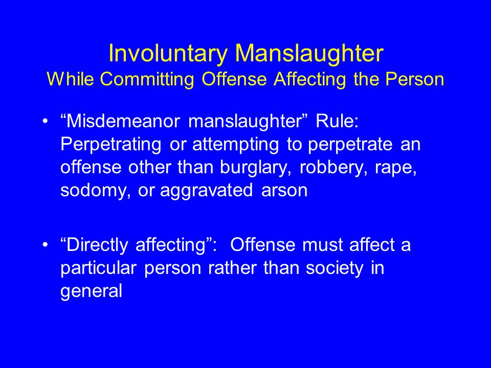 Involuntary Manslaughter While Committing Offense Affecting the Person Misdemeanor manslaughter Rule: Perpetrating or attempting to perpetrate an offense other than burglary, robbery, rape, sodomy, or aggravated arson Directly affecting : Offense must affect a particular person rather than society in general