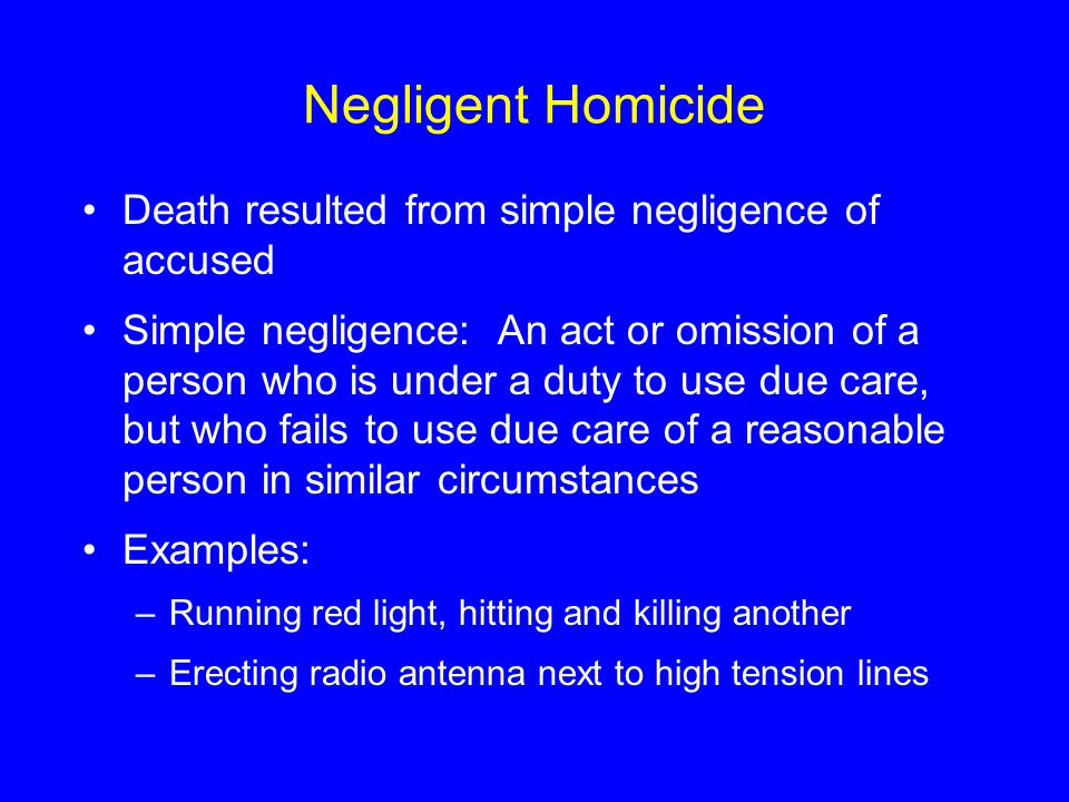Negligent Homicide Death resulted from simple negligence of accused Simple negligence: An act or omission of a person who is under a duty to use due c