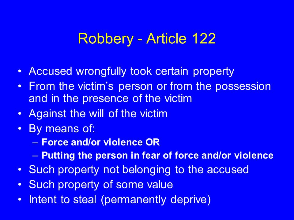 Robbery - Article 122 Accused wrongfully took certain property From the victim's person or from the possession and in the presence of the victim Against the will of the victim By means of: –Force and/or violence OR –Putting the person in fear of force and/or violence Such property not belonging to the accused Such property of some value Intent to steal (permanently deprive)