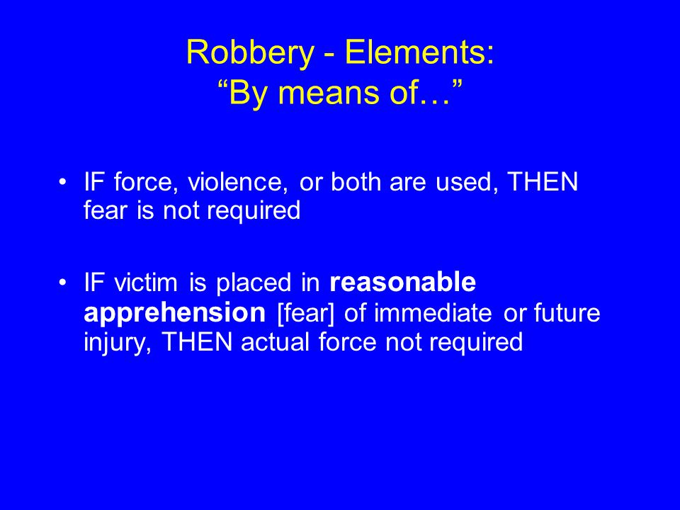 "Robbery - Elements: ""By means of…"" IF force, violence, or both are used, THEN fear is not required IF victim is placed in reasonable apprehension [fea"