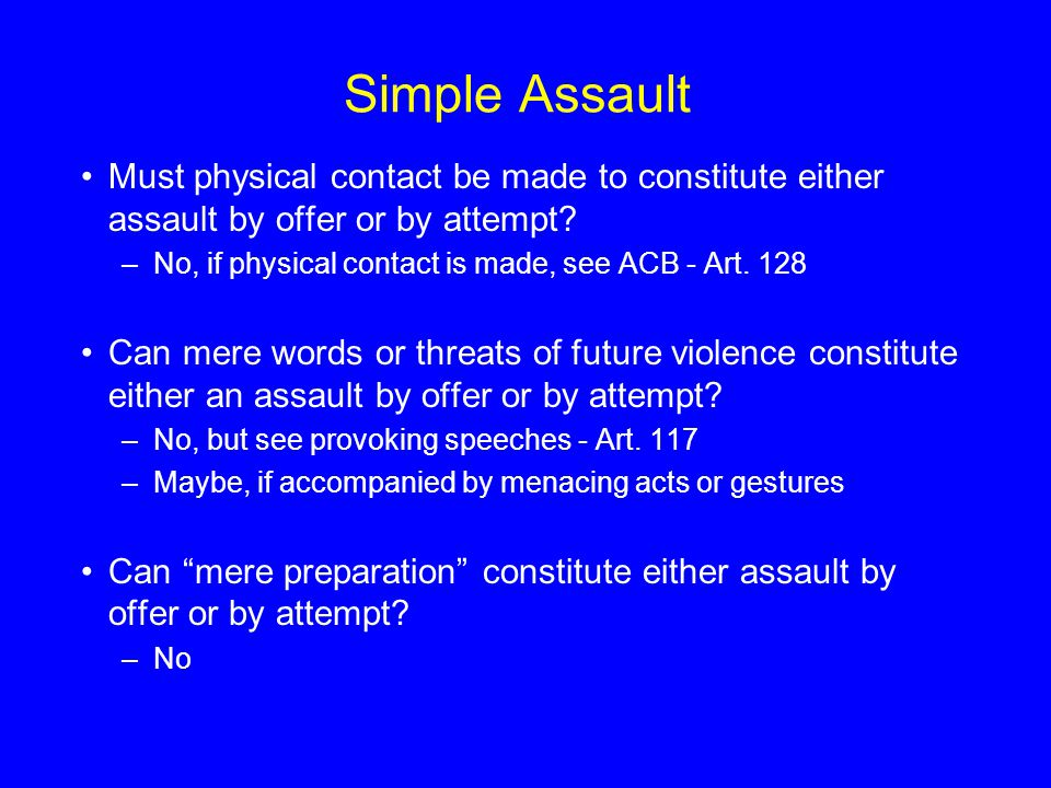 Simple Assault Must physical contact be made to constitute either assault by offer or by attempt? –No, if physical contact is made, see ACB - Art. 128