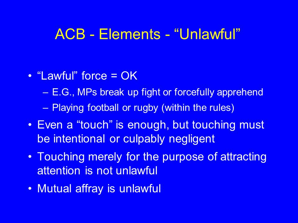 ACB - Elements - Unlawful Lawful force = OK –E.G., MPs break up fight or forcefully apprehend –Playing football or rugby (within the rules) Even a touch is enough, but touching must be intentional or culpably negligent Touching merely for the purpose of attracting attention is not unlawful Mutual affray is unlawful