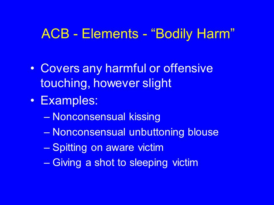 "ACB - Elements - ""Bodily Harm"" Covers any harmful or offensive touching, however slight Examples: –Nonconsensual kissing –Nonconsensual unbuttoning bl"