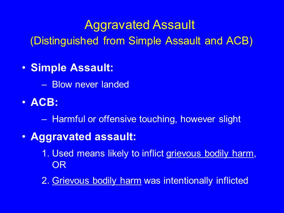 Aggravated Assault (Distinguished from Simple Assault and ACB) Simple Assault: –Blow never landed ACB: –Harmful or offensive touching, however slight Aggravated assault: 1.Used means likely to inflict grievous bodily harm, OR 2.Grievous bodily harm was intentionally inflicted