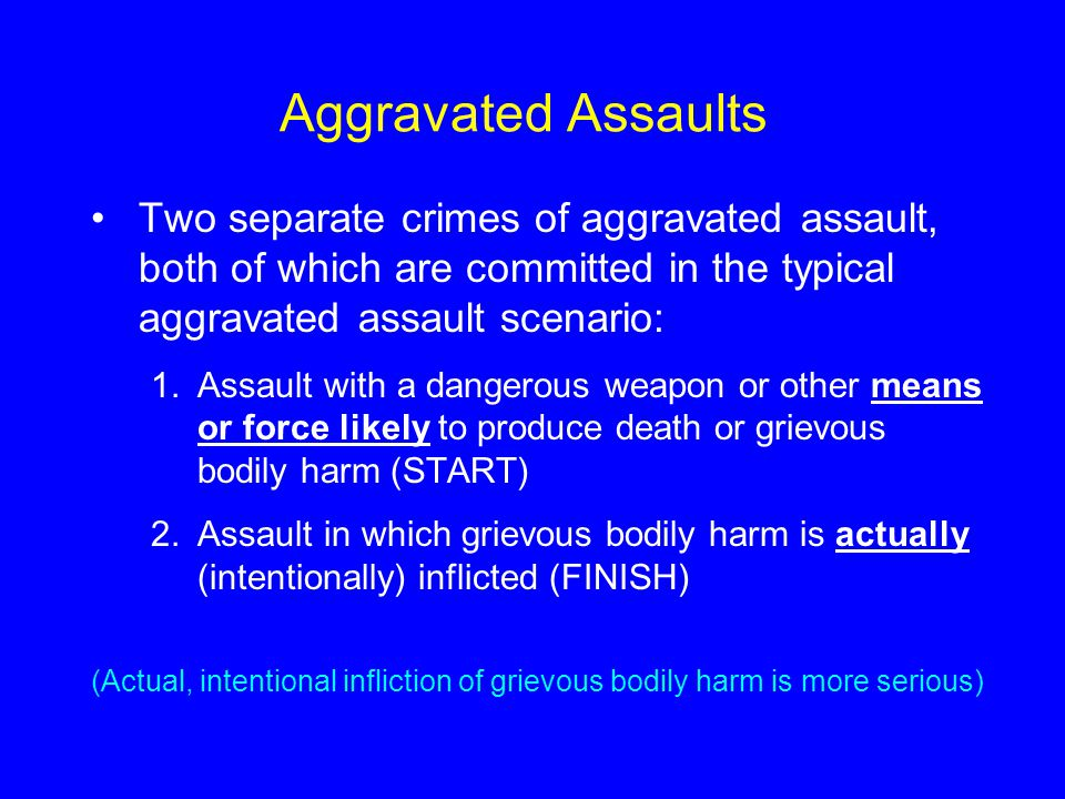 Aggravated Assaults Two separate crimes of aggravated assault, both of which are committed in the typical aggravated assault scenario: 1.Assault with a dangerous weapon or other means or force likely to produce death or grievous bodily harm (START) 2.Assault in which grievous bodily harm is actually (intentionally) inflicted (FINISH) (Actual, intentional infliction of grievous bodily harm is more serious)