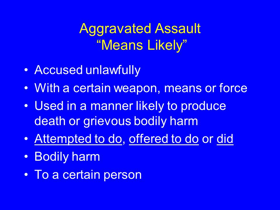 Aggravated Assault Means Likely Accused unlawfully With a certain weapon, means or force Used in a manner likely to produce death or grievous bodily harm Attempted to do, offered to do or did Bodily harm To a certain person