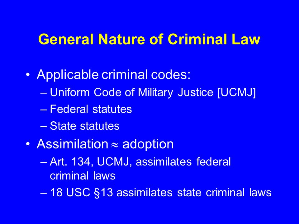 General Nature of Criminal Law Applicable criminal codes: –Uniform Code of Military Justice [UCMJ] –Federal statutes –State statutes Assimilation  adoption –Art.
