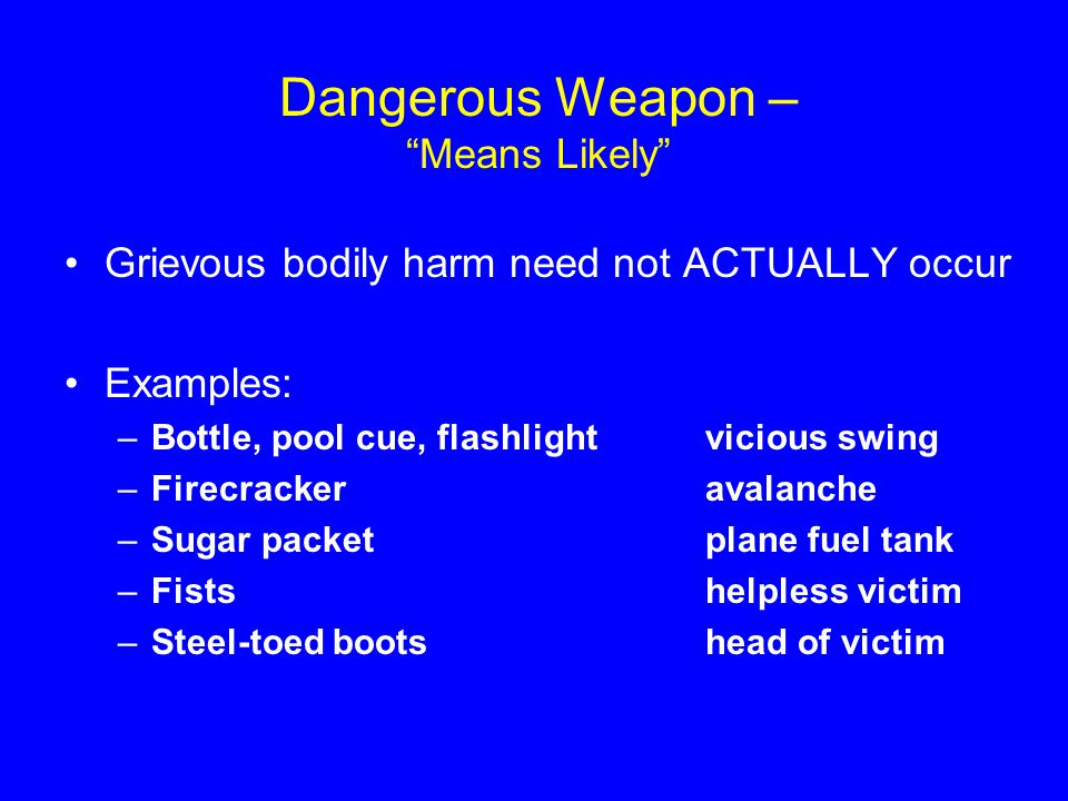 "Dangerous Weapon – ""Means Likely"" Grievous bodily harm need not ACTUALLY occur Examples: –Bottle, pool cue, flashlightvicious swing –Firecrackeravalan"