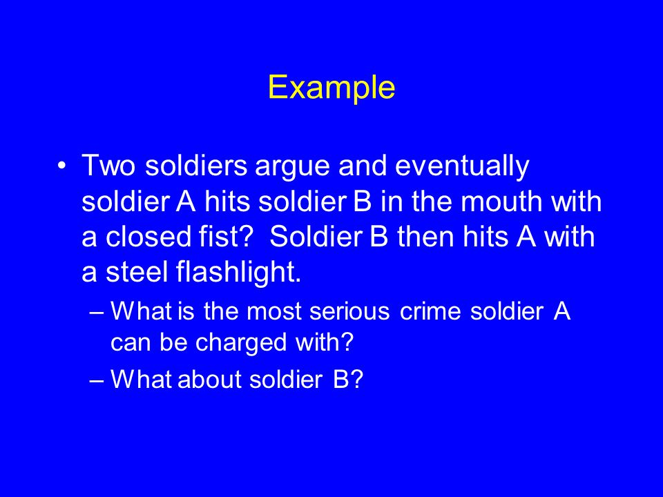 Example Two soldiers argue and eventually soldier A hits soldier B in the mouth with a closed fist.