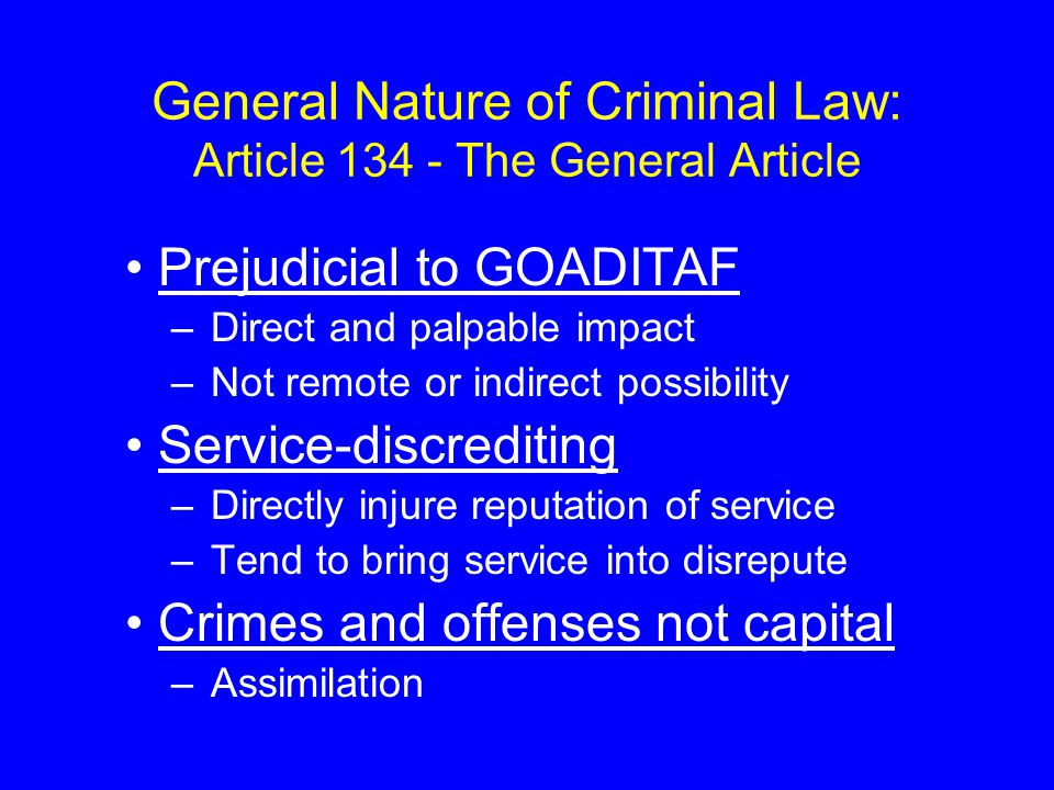 General Nature of Criminal Law: Article 134 - The General Article Prejudicial to GOADITAF –Direct and palpable impact –Not remote or indirect possibility Service-discrediting –Directly injure reputation of service –Tend to bring service into disrepute Crimes and offenses not capital –Assimilation