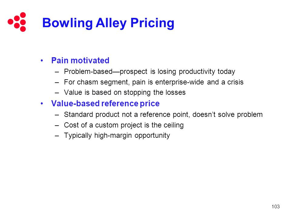 103 Bowling Alley Pricing Pain motivated –Problem-based—prospect is losing productivity today –For chasm segment, pain is enterprise-wide and a crisis