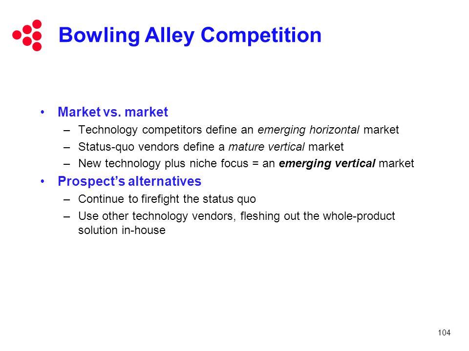104 Bowling Alley Competition Market vs. market –Technology competitors define an emerging horizontal market –Status-quo vendors define a mature verti