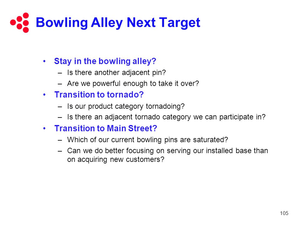 105 Bowling Alley Next Target Stay in the bowling alley? –Is there another adjacent pin? –Are we powerful enough to take it over? Transition to tornad