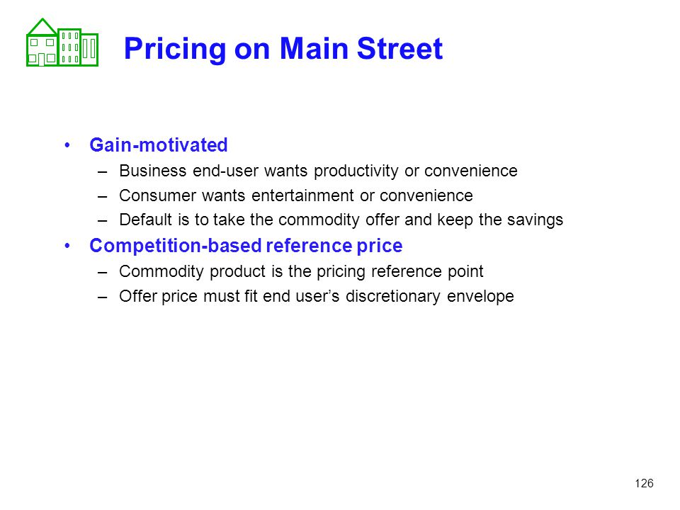 126 Pricing on Main Street Gain-motivated –Business end-user wants productivity or convenience –Consumer wants entertainment or convenience –Default i