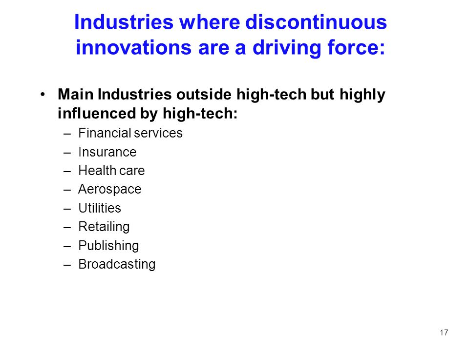17 Industries where discontinuous innovations are a driving force: Main Industries outside high-tech but highly influenced by high-tech: –Financial se