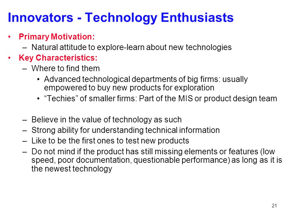 21 Innovators - Technology Enthusiasts Primary Motivation: –Natural attitude to explore-learn about new technologies Key Characteristics: –Where to fi
