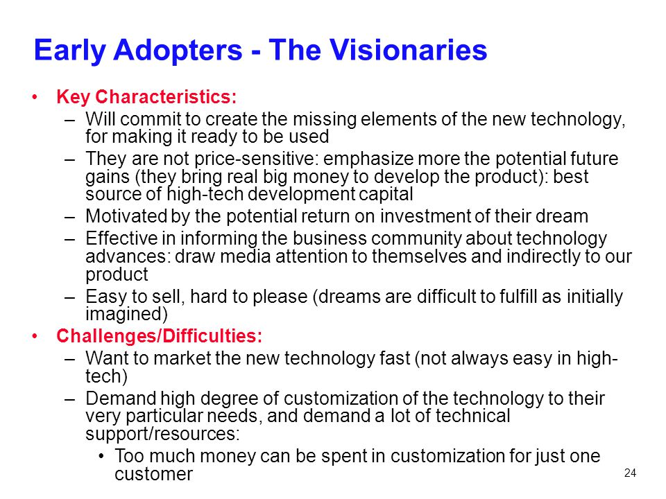 24 Early Adopters - The Visionaries Key Characteristics: –Will commit to create the missing elements of the new technology, for making it ready to be