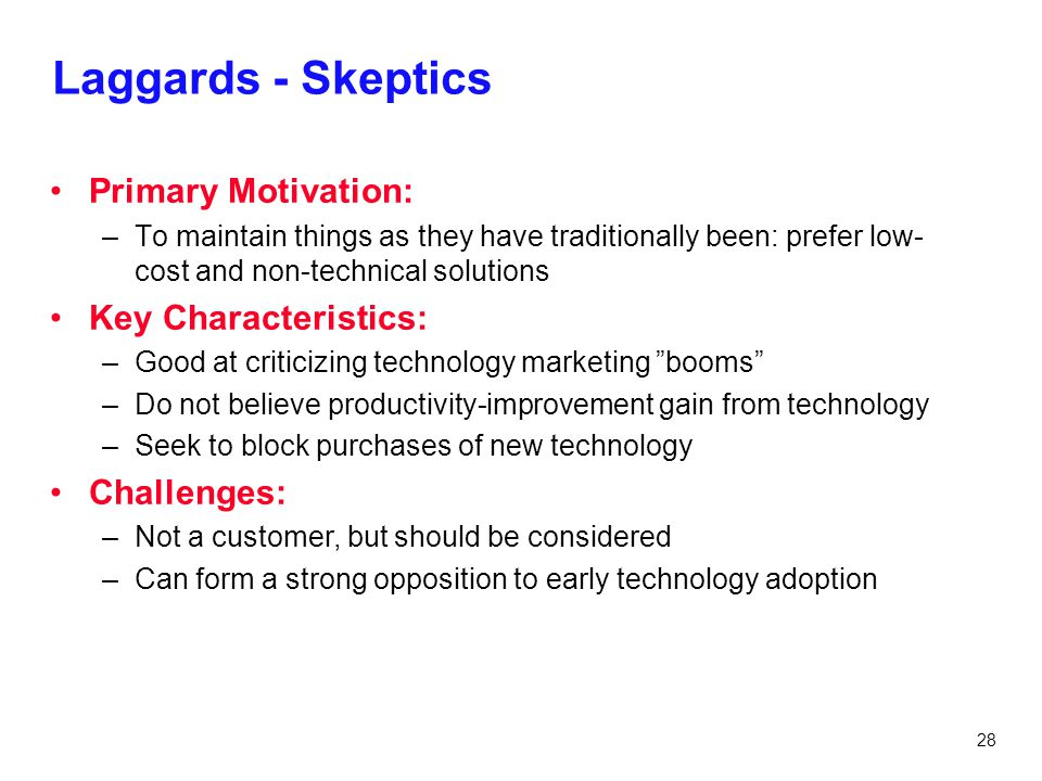 28 Laggards - Skeptics Primary Motivation: –To maintain things as they have traditionally been: prefer low- cost and non-technical solutions Key Chara