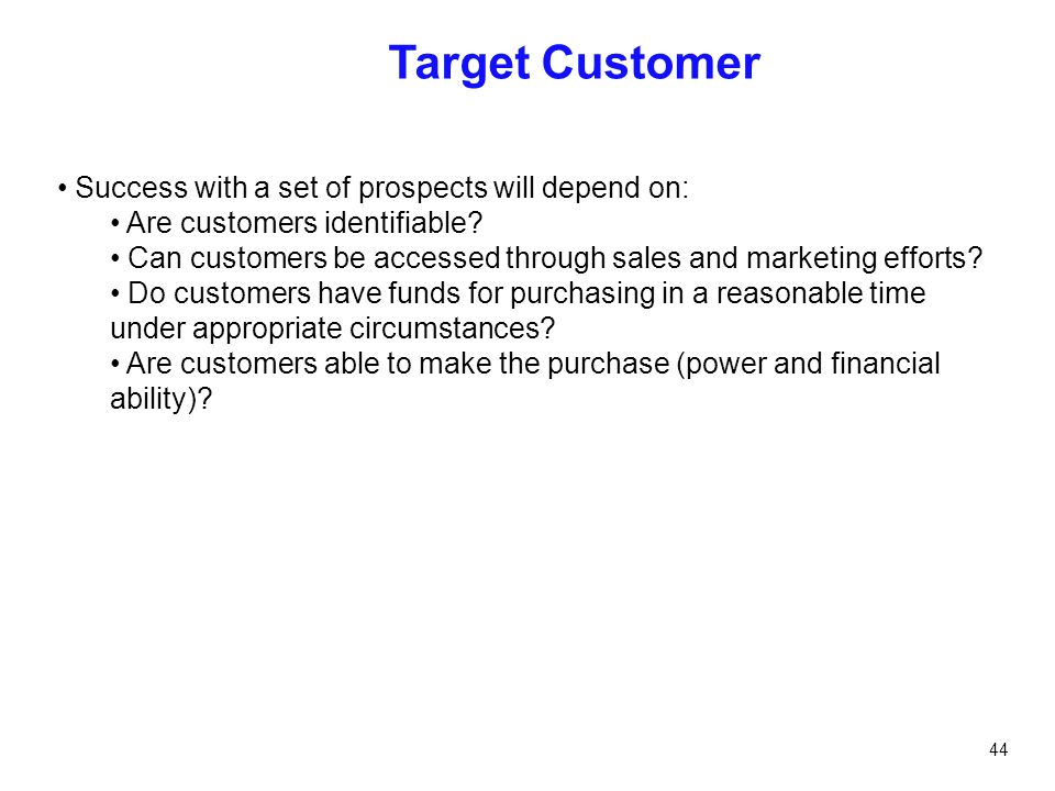44 Target Customer Success with a set of prospects will depend on: Are customers identifiable? Can customers be accessed through sales and marketing e