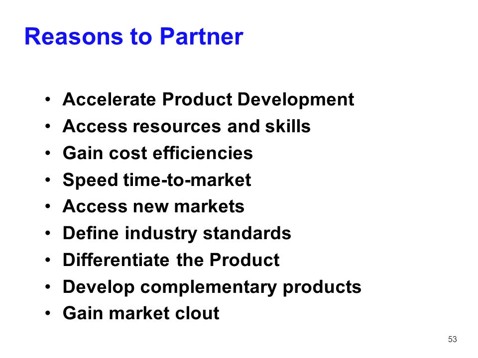 53 Reasons to Partner Accelerate Product Development Access resources and skills Gain cost efficiencies Speed time-to-market Access new markets Define