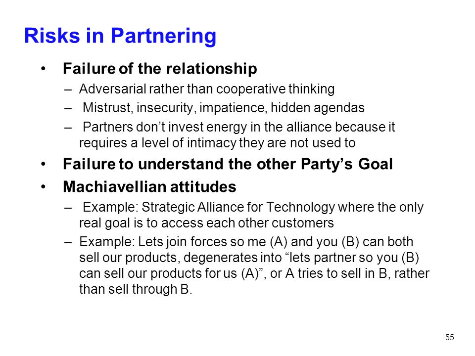 55 Risks in Partnering Failure of the relationship –Adversarial rather than cooperative thinking – Mistrust, insecurity, impatience, hidden agendas –