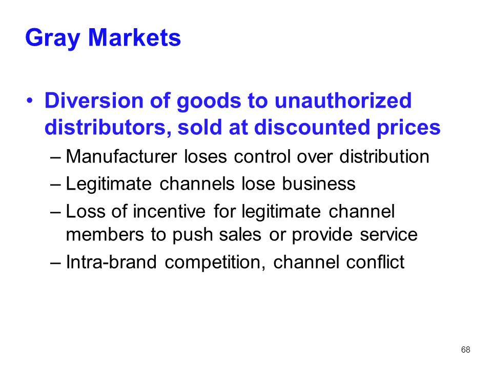 68 Gray Markets Diversion of goods to unauthorized distributors, sold at discounted prices –Manufacturer loses control over distribution –Legitimate c