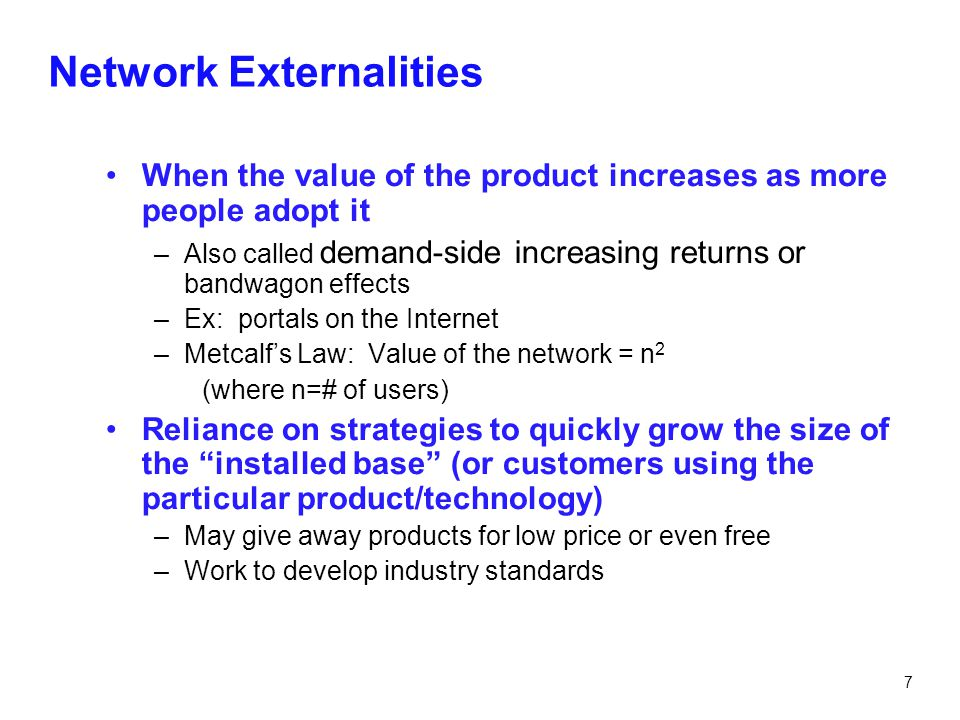 7 Network Externalities When the value of the product increases as more people adopt it –Also called demand-side increasing returns or bandwagon effec