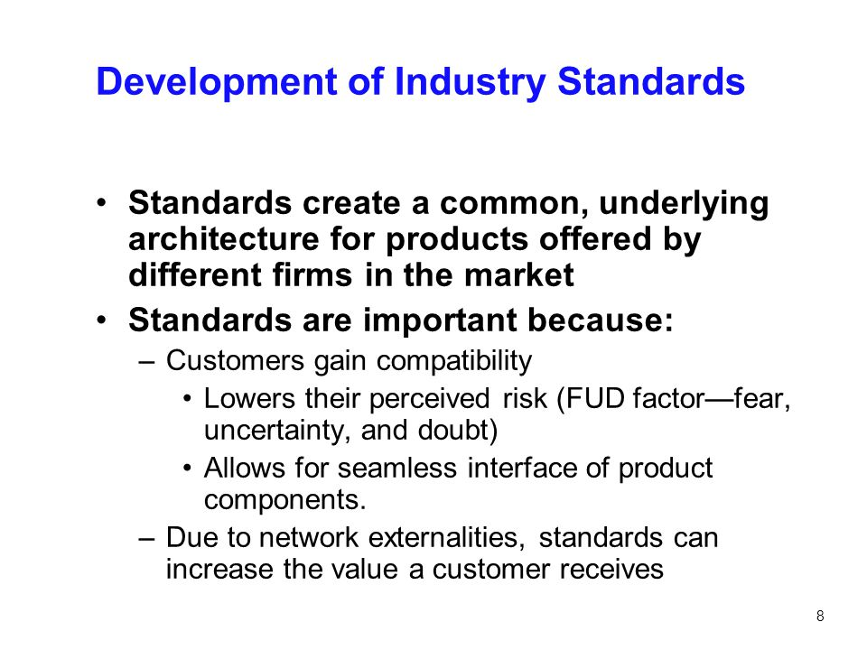 8 Development of Industry Standards Standards create a common, underlying architecture for products offered by different firms in the market Standards