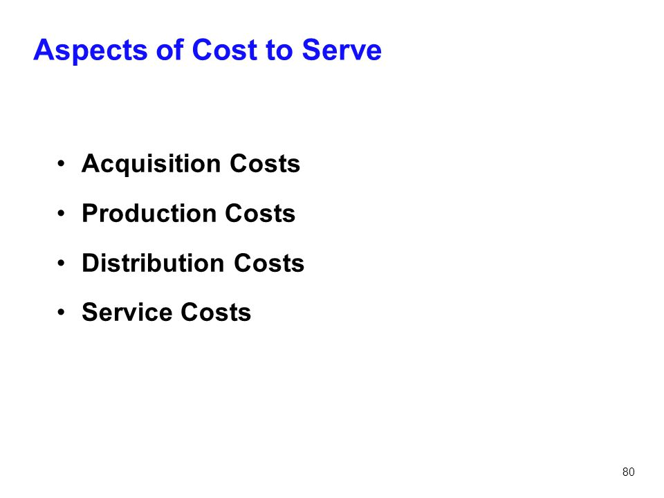 80 Aspects of Cost to Serve Acquisition Costs Production Costs Distribution Costs Service Costs