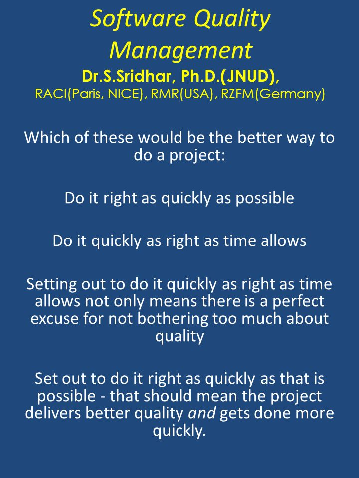 Software Quality Management Dr.S.Sridhar, Ph.D.(JNUD), RACI(Paris, NICE), RMR(USA), RZFM(Germany) Which of these would be the better way to do a proje