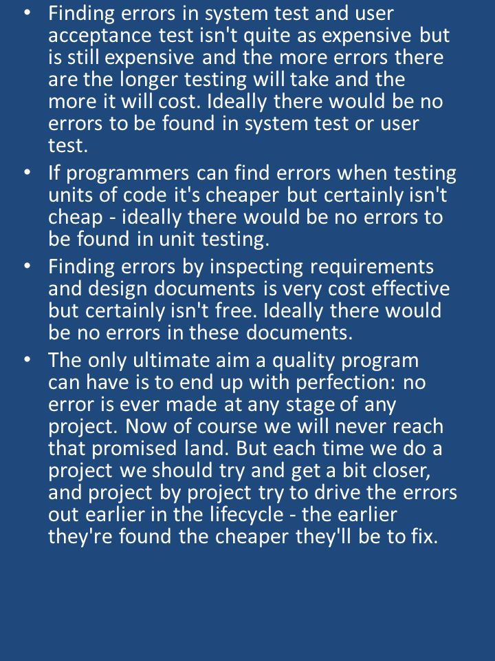 Finding errors in system test and user acceptance test isn t quite as expensive but is still expensive and the more errors there are the longer testing will take and the more it will cost.
