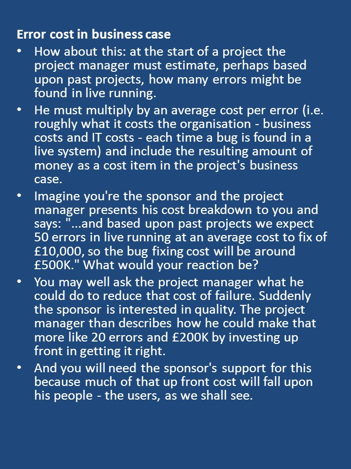 Error cost in business case How about this: at the start of a project the project manager must estimate, perhaps based upon past projects, how many errors might be found in live running.