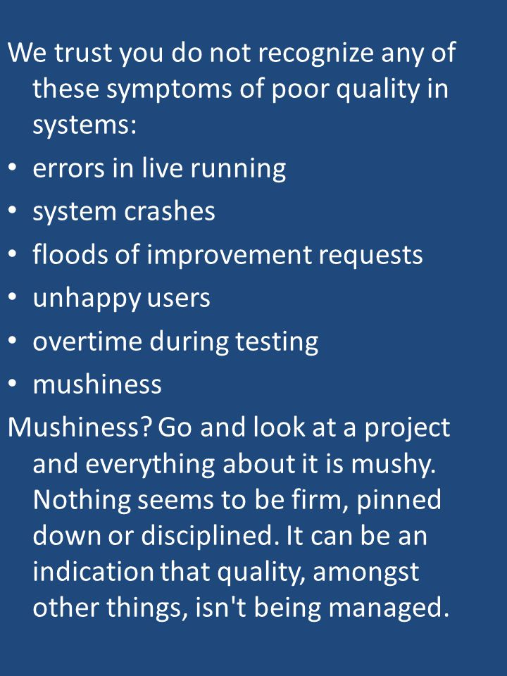 We trust you do not recognize any of these symptoms of poor quality in systems: errors in live running system crashes floods of improvement requests unhappy users overtime during testing mushiness Mushiness.