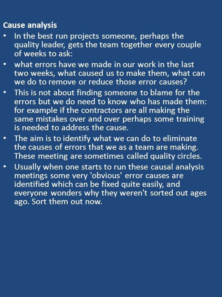 Cause analysis In the best run projects someone, perhaps the quality leader, gets the team together every couple of weeks to ask: what errors have we made in our work in the last two weeks, what caused us to make them, what can we do to remove or reduce those error causes.