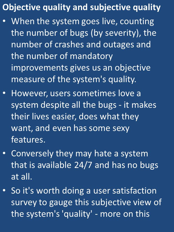 Objective quality and subjective quality When the system goes live, counting the number of bugs (by severity), the number of crashes and outages and the number of mandatory improvements gives us an objective measure of the system s quality.
