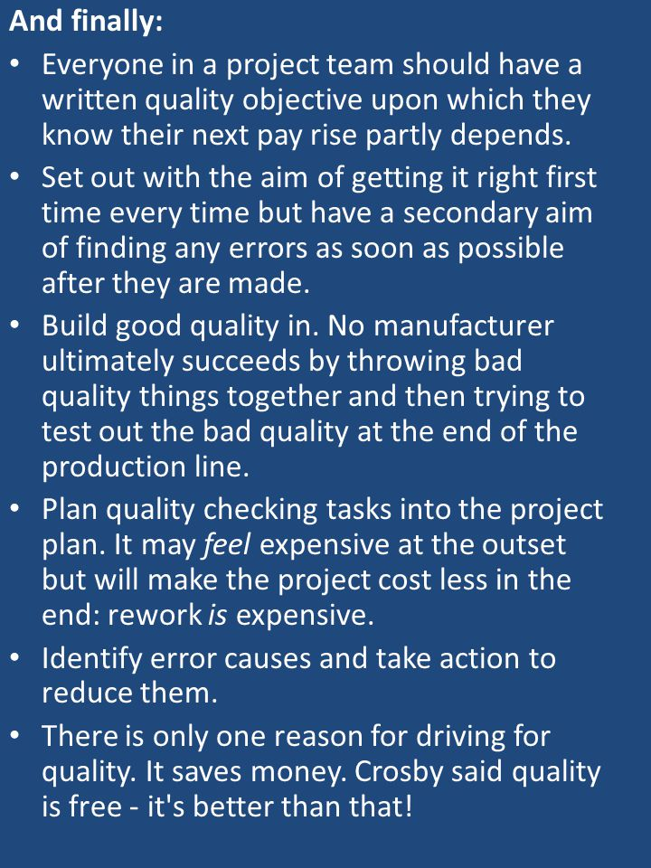 And finally: Everyone in a project team should have a written quality objective upon which they know their next pay rise partly depends. Set out with