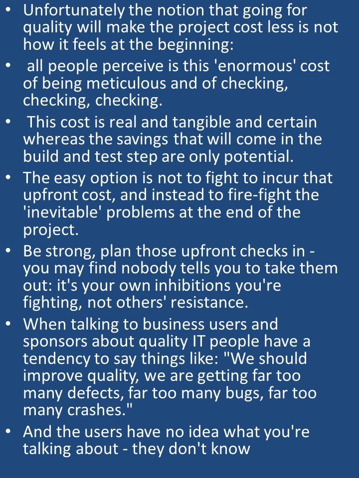 Unfortunately the notion that going for quality will make the project cost less is not how it feels at the beginning: all people perceive is this enormous cost of being meticulous and of checking, checking, checking.