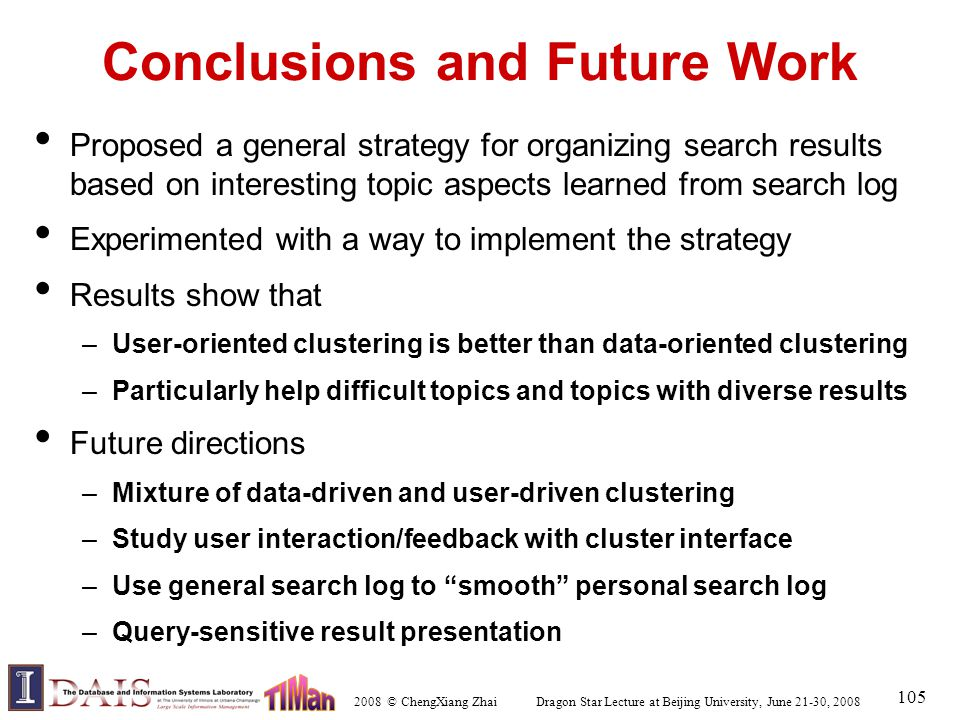 2008 © ChengXiang Zhai Dragon Star Lecture at Beijing University, June 21-30, 2008 105 Conclusions and Future Work Proposed a general strategy for organizing search results based on interesting topic aspects learned from search log Experimented with a way to implement the strategy Results show that –User-oriented clustering is better than data-oriented clustering –Particularly help difficult topics and topics with diverse results Future directions –Mixture of data-driven and user-driven clustering –Study user interaction/feedback with cluster interface –Use general search log to smooth personal search log –Query-sensitive result presentation